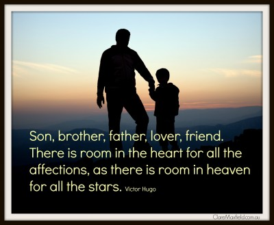 Son, brother, father, lover, friend. There is room in the heart for all the affections, as there is room in heaven for all the stars. Victor Hugo Read more at: http://www.brainyquote.com/quotes/keywords/father.html