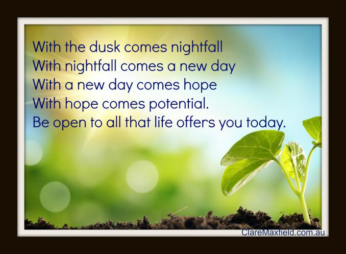 With the dusk comes nightfall, with nightfall comes a new day, with a new day comes hope and with hope comes potential