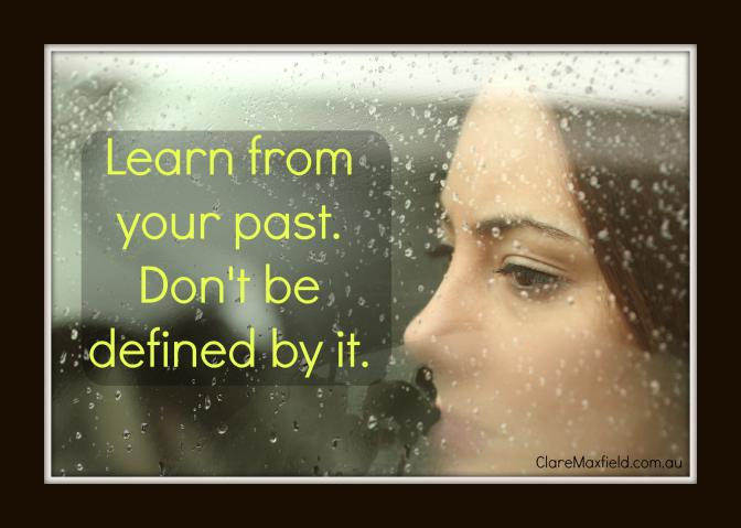 Learn from your past, do not be defined by it